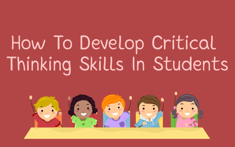 developing critical thinking skills in students Problem solving activities: how to develop critical thinking skills in kids learning to think critically may be one of the most important skills that today's children will need for the future ellen galinsky, author of mind in the making, includes critical thinking on her list of the seven essential life skills needed by every child .
