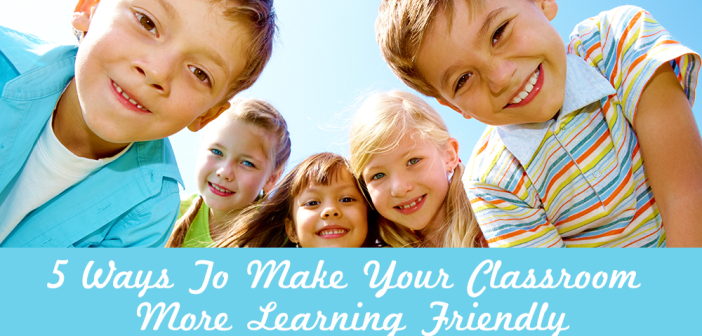 5 Ways To Make Your Classroom More Learning Friendly