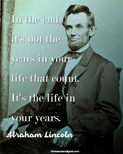 In the end it's not the years in your life that count, it's the life in your years. - Abraham Lincoln