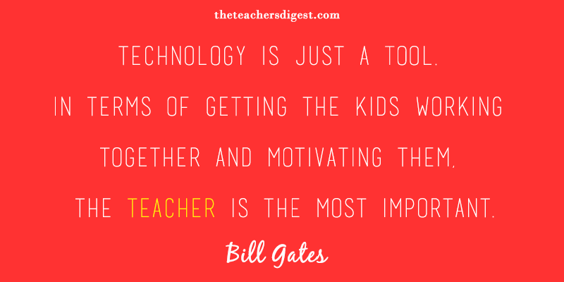 Technology is just a tool. In terms of getting the kids working together and motivating them, the teacher is the most important. - Bill Gates