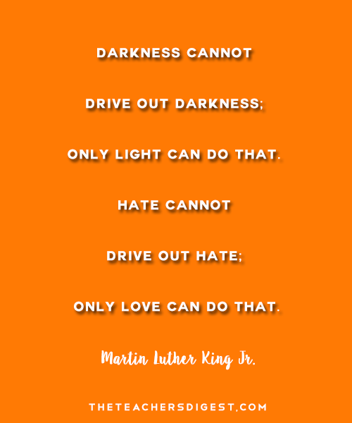 Darkness Cannot Drive Out Darkness; Only Light Can Do That. Hate Cannot Drive Out Hate; Only Love Can Do That. - Martin Luther King Jr