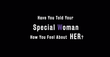 Have You Told Your Special Woman How You Feel About Her?
